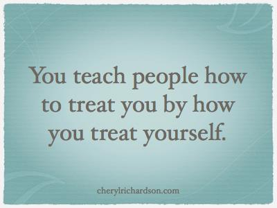 Teach people how to treat you by how you treat yourself